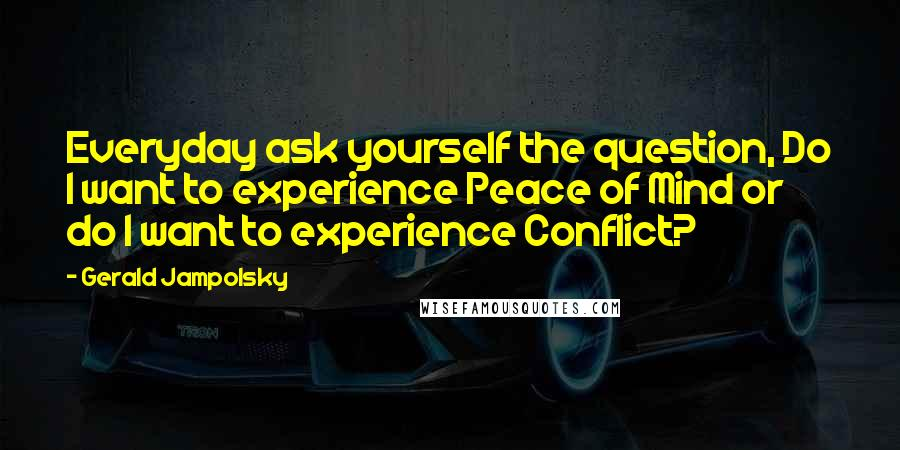 Gerald Jampolsky quotes: Everyday ask yourself the question, Do I want to experience Peace of Mind or do I want to experience Conflict?