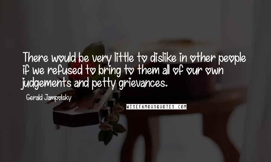 Gerald Jampolsky quotes: There would be very little to dislike in other people if we refused to bring to them all of our own judgements and petty grievances.