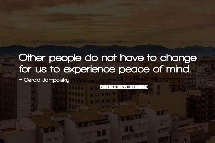 Gerald Jampolsky quotes: Other people do not have to change for us to experience peace of mind.