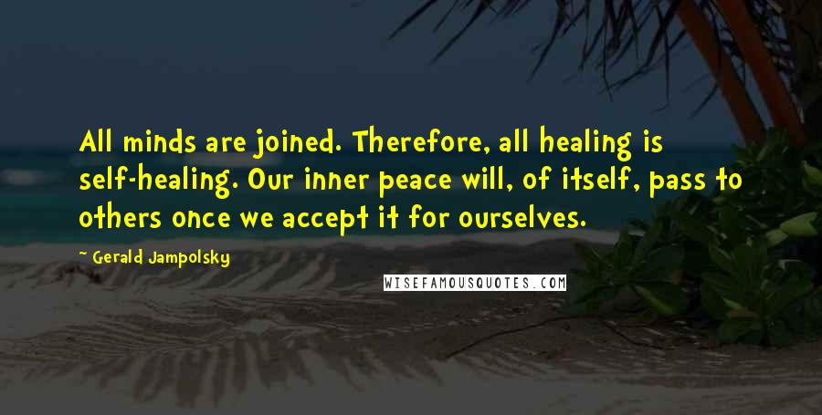 Gerald Jampolsky quotes: All minds are joined. Therefore, all healing is self-healing. Our inner peace will, of itself, pass to others once we accept it for ourselves.