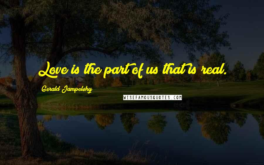 Gerald Jampolsky quotes: Love is the part of us that is real.