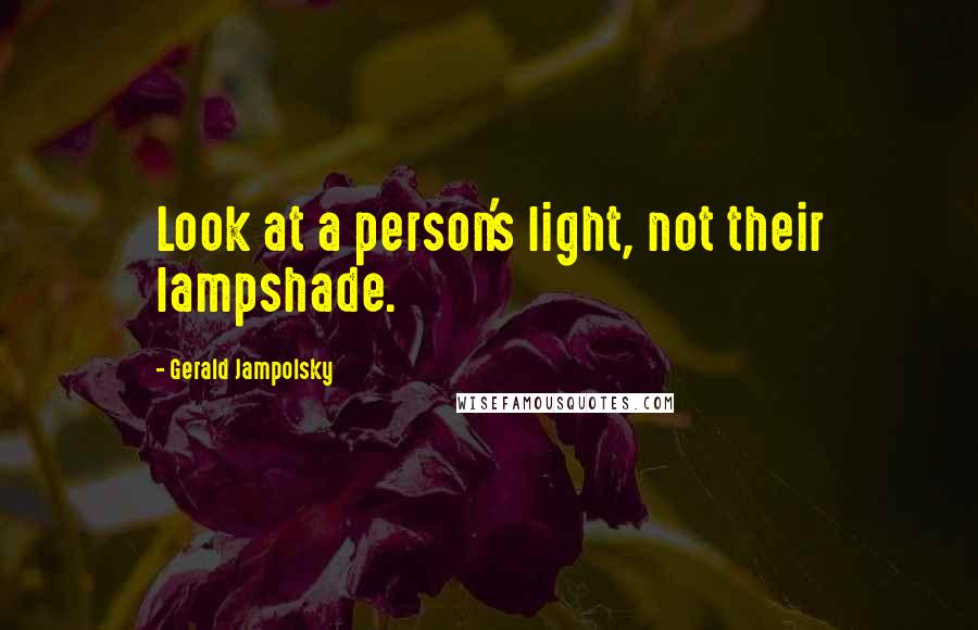 Gerald Jampolsky quotes: Look at a person's light, not their lampshade.