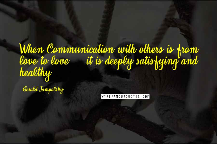 Gerald Jampolsky quotes: When Communication with others is from love to love ... it is deeply satisfying and healthy.