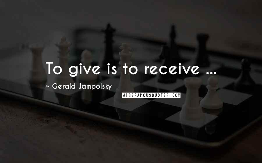 Gerald Jampolsky quotes: To give is to receive ...