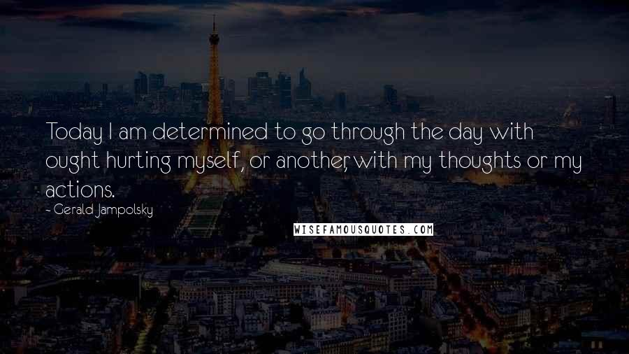 Gerald Jampolsky quotes: Today I am determined to go through the day with ought hurting myself, or another, with my thoughts or my actions.