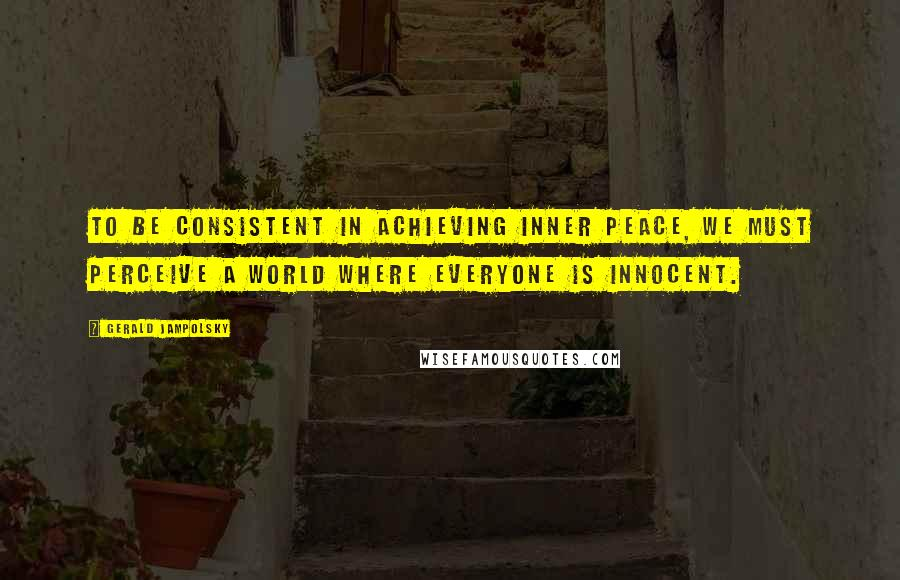 Gerald Jampolsky quotes: To be consistent in achieving inner peace, we must perceive a world where everyone is innocent.