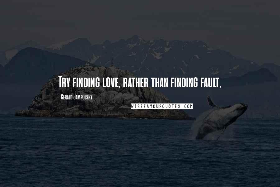 Gerald Jampolsky quotes: Try finding love, rather than finding fault.