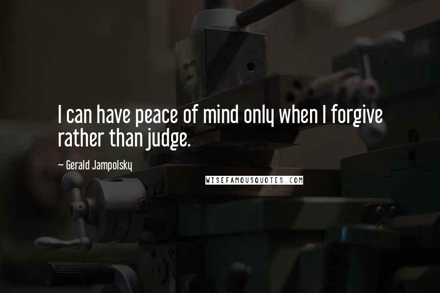 Gerald Jampolsky quotes: I can have peace of mind only when I forgive rather than judge.