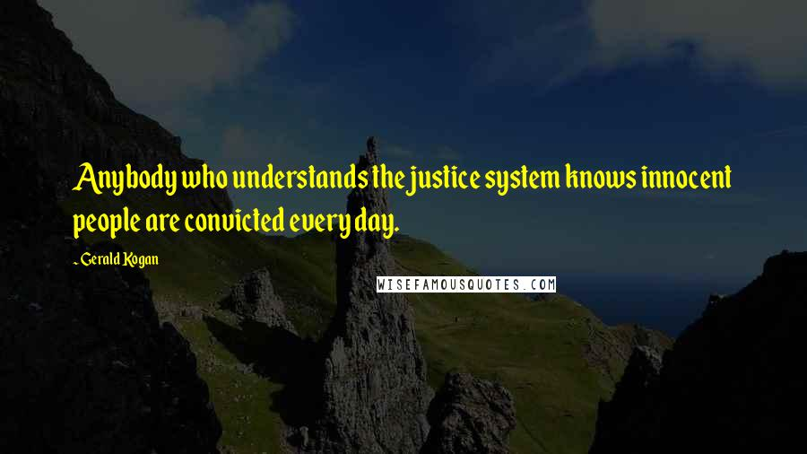 Gerald Kogan quotes: Anybody who understands the justice system knows innocent people are convicted every day.