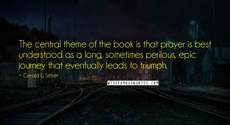 Gerald L. Sittser quotes: The central theme of the book is that prayer is best understood as a long, sometimes perilous, epic journey that eventually leads to triumph.