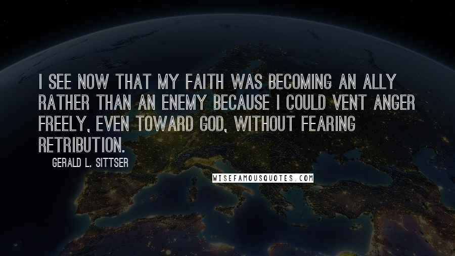 Gerald L. Sittser quotes: I see now that my faith was becoming an ally rather than an enemy because I could vent anger freely, even toward God, without fearing retribution.