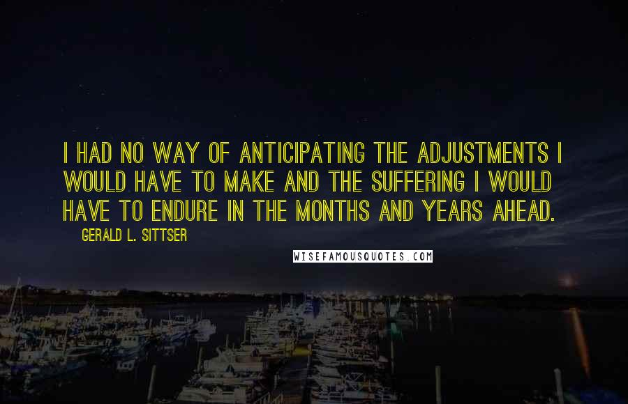 Gerald L. Sittser quotes: I had no way of anticipating the adjustments I would have to make and the suffering I would have to endure in the months and years ahead.