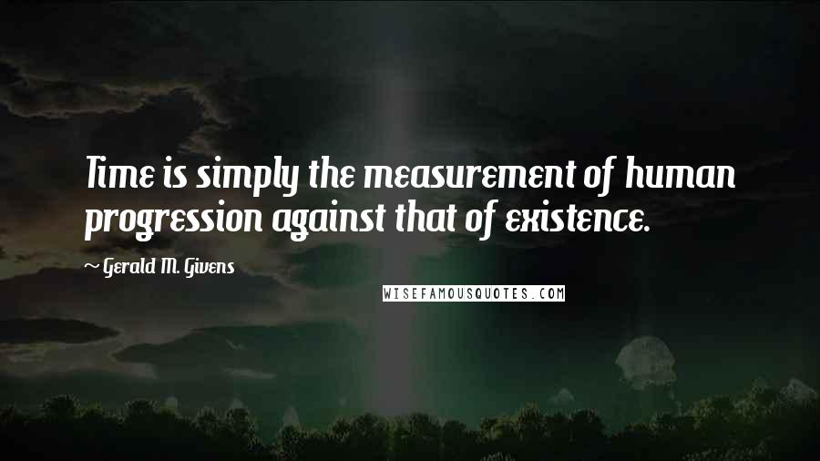 Gerald M. Givens quotes: Time is simply the measurement of human progression against that of existence.