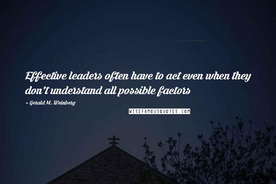 Gerald M. Weinberg quotes: Effective leaders often have to act even when they don't understand all possible factors