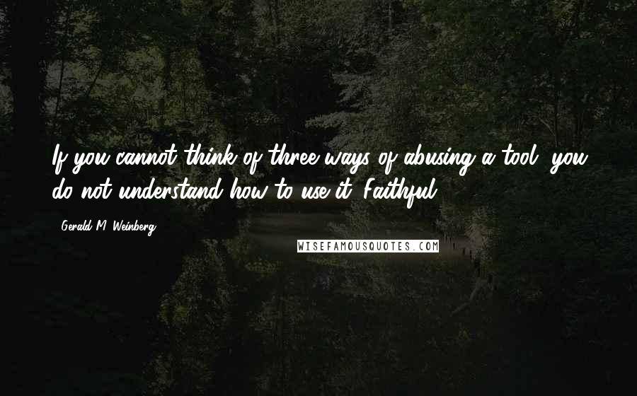 Gerald M. Weinberg quotes: If you cannot think of three ways of abusing a tool, you do not understand how to use it. Faithful
