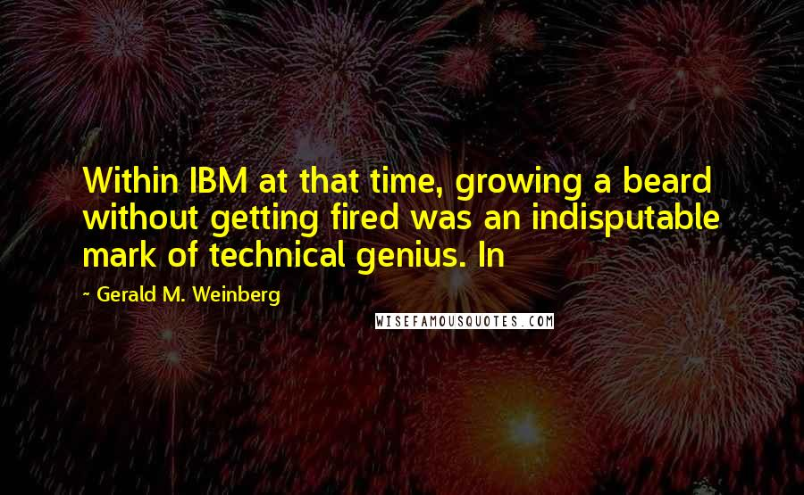 Gerald M. Weinberg quotes: Within IBM at that time, growing a beard without getting fired was an indisputable mark of technical genius. In