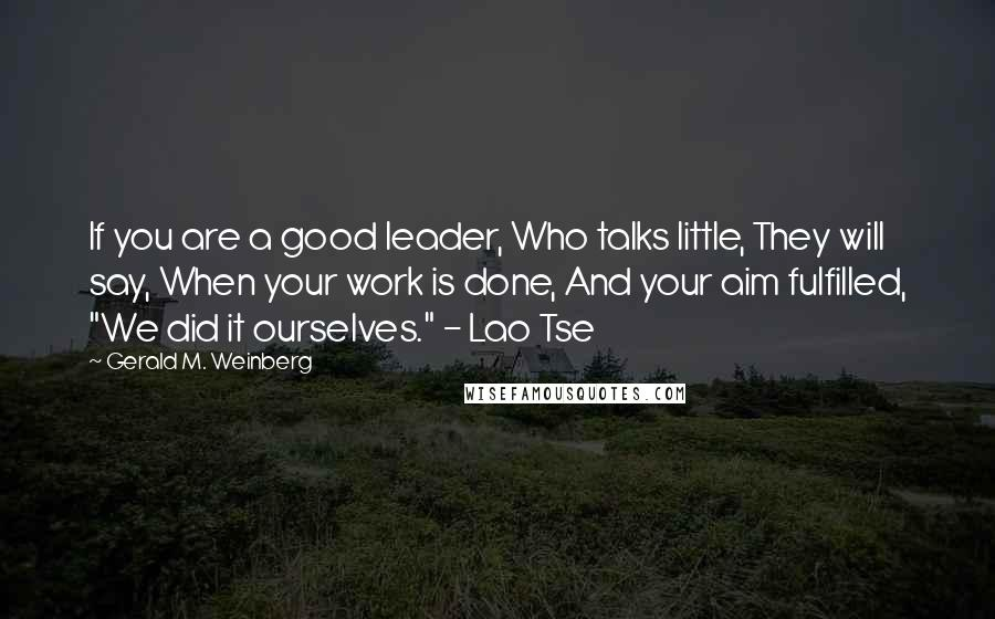 "Gerald M. Weinberg quotes: If you are a good leader, Who talks little, They will say, When your work is done, And your aim fulfilled, ""We did it ourselves."" - Lao Tse"