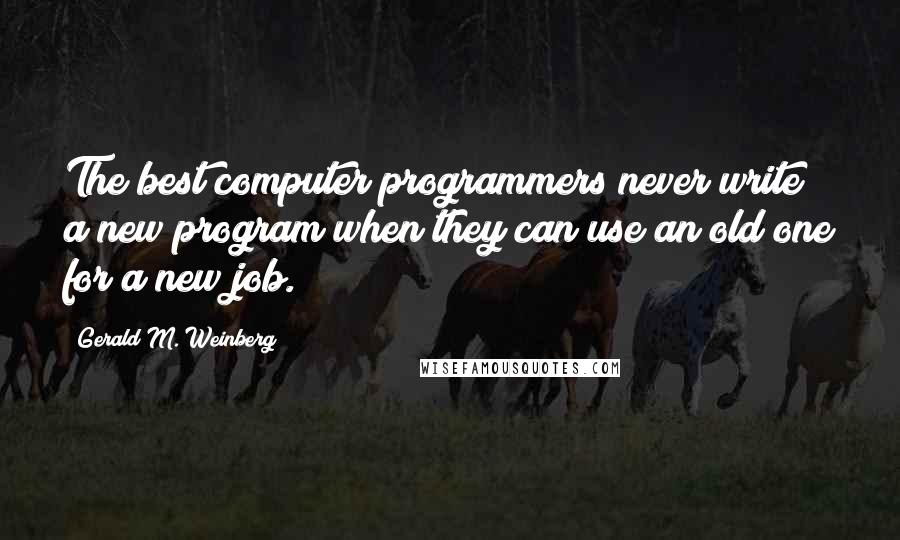 Gerald M. Weinberg quotes: The best computer programmers never write a new program when they can use an old one for a new job.