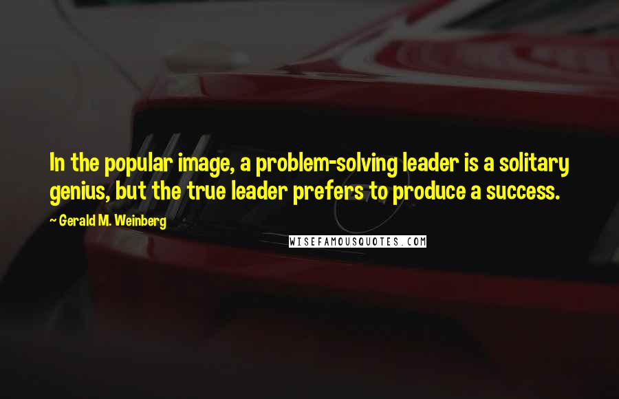 Gerald M. Weinberg quotes: In the popular image, a problem-solving leader is a solitary genius, but the true leader prefers to produce a success.