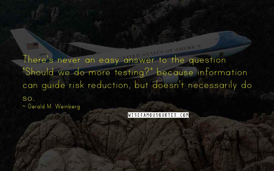 "Gerald M. Weinberg quotes: There's never an easy answer to the question ""Should we do more testing?"" because information can guide risk reduction, but doesn't necessarily do so."