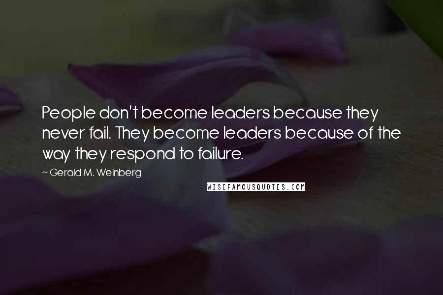Gerald M. Weinberg quotes: People don't become leaders because they never fail. They become leaders because of the way they respond to failure.