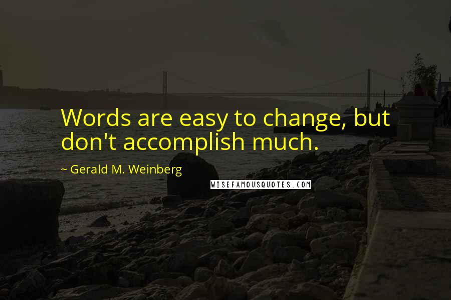 Gerald M. Weinberg quotes: Words are easy to change, but don't accomplish much.