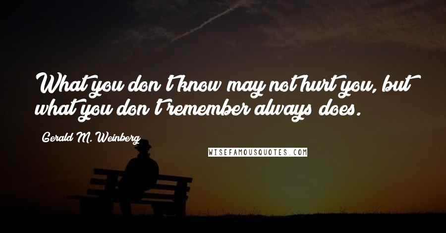 Gerald M. Weinberg quotes: What you don't know may not hurt you, but what you don't remember always does.