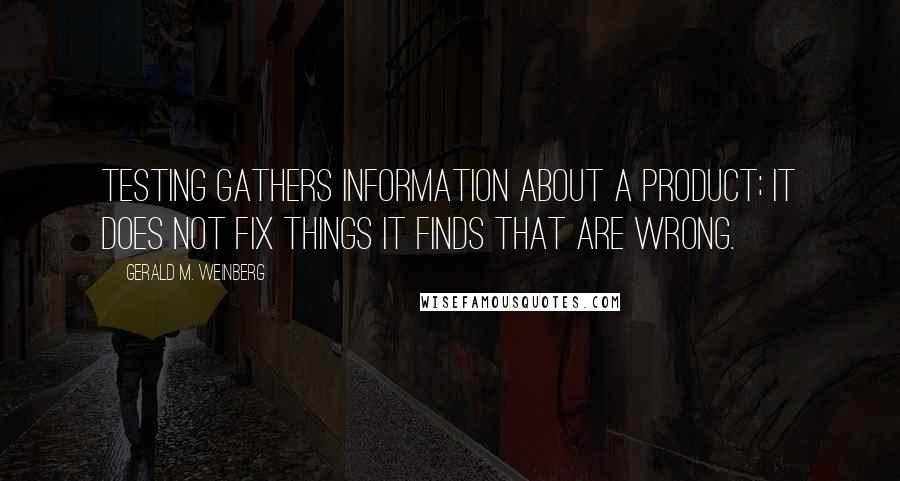 Gerald M. Weinberg quotes: Testing gathers information about a product; it does not fix things it finds that are wrong.