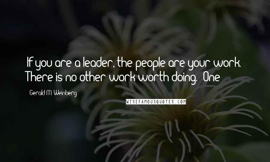 Gerald M. Weinberg quotes: If you are a leader, the people are your work. There is no other work worth doing.* One