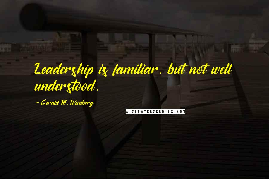 Gerald M. Weinberg quotes: Leadership is familiar, but not well understood.