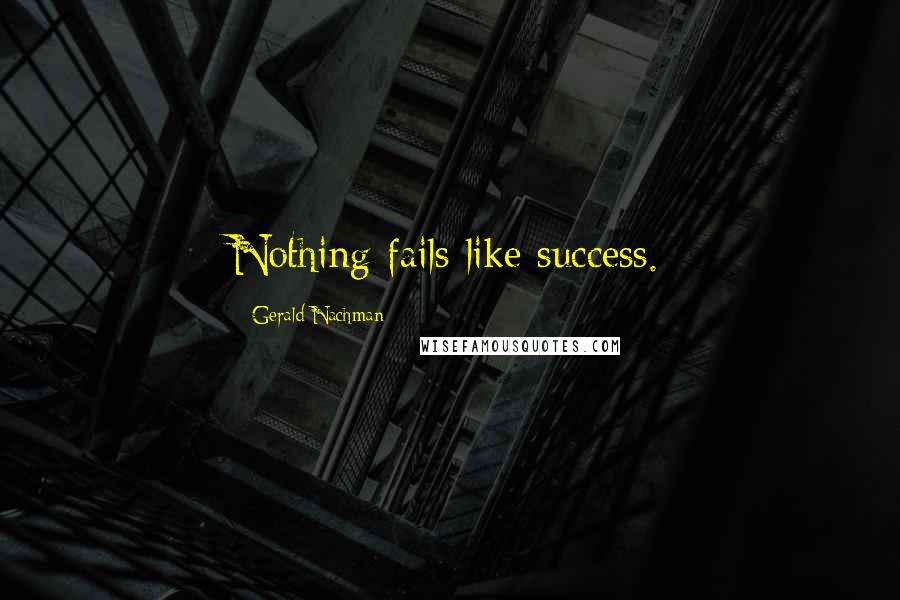 Gerald Nachman quotes: Nothing fails like success.