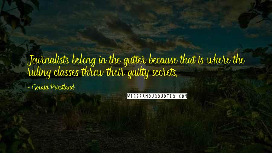 Gerald Priestland quotes: Journalists belong in the gutter because that is where the ruling classes throw their guilty secrets.