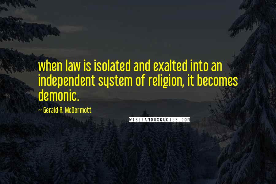 Gerald R. McDermott quotes: when law is isolated and exalted into an independent system of religion, it becomes demonic.