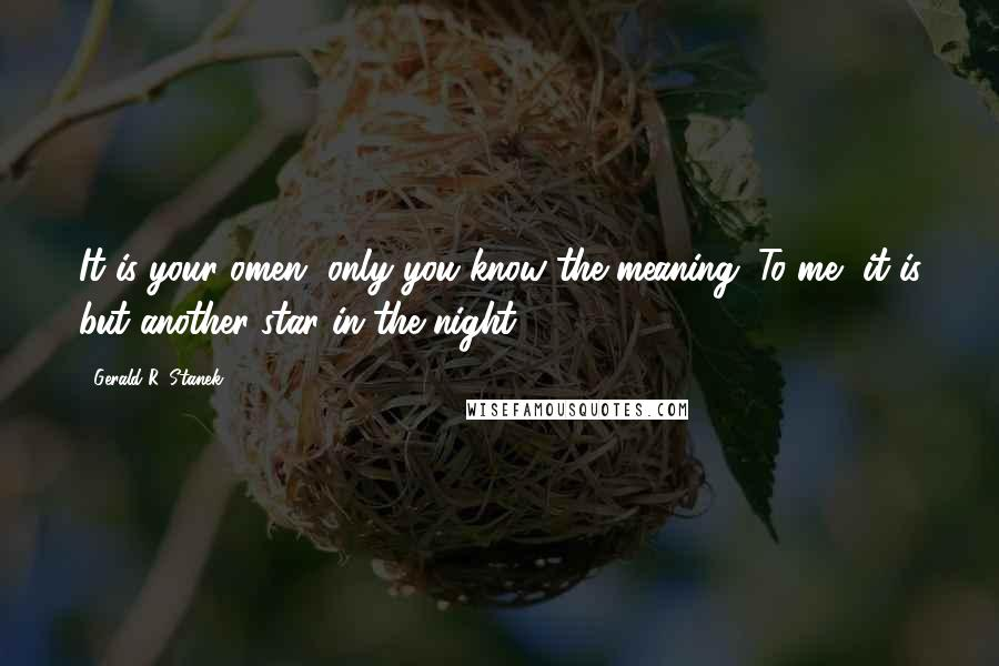 Gerald R. Stanek quotes: It is your omen, only you know the meaning. To me, it is but another star in the night.