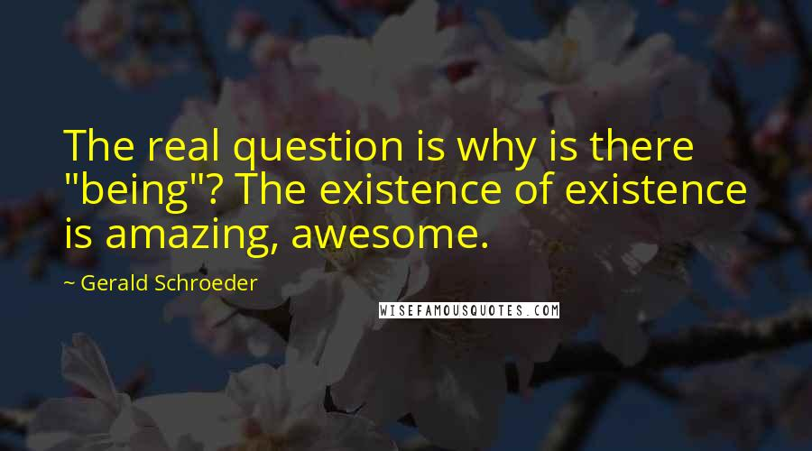 """Gerald Schroeder quotes: The real question is why is there """"being""""? The existence of existence is amazing, awesome."""