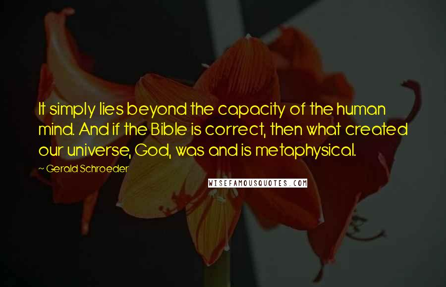 Gerald Schroeder quotes: It simply lies beyond the capacity of the human mind. And if the Bible is correct, then what created our universe, God, was and is metaphysical.