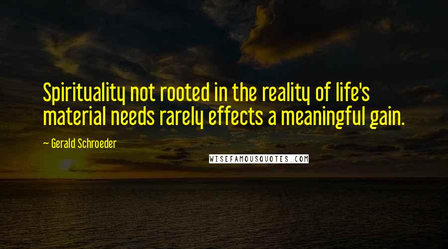 Gerald Schroeder quotes: Spirituality not rooted in the reality of life's material needs rarely effects a meaningful gain.