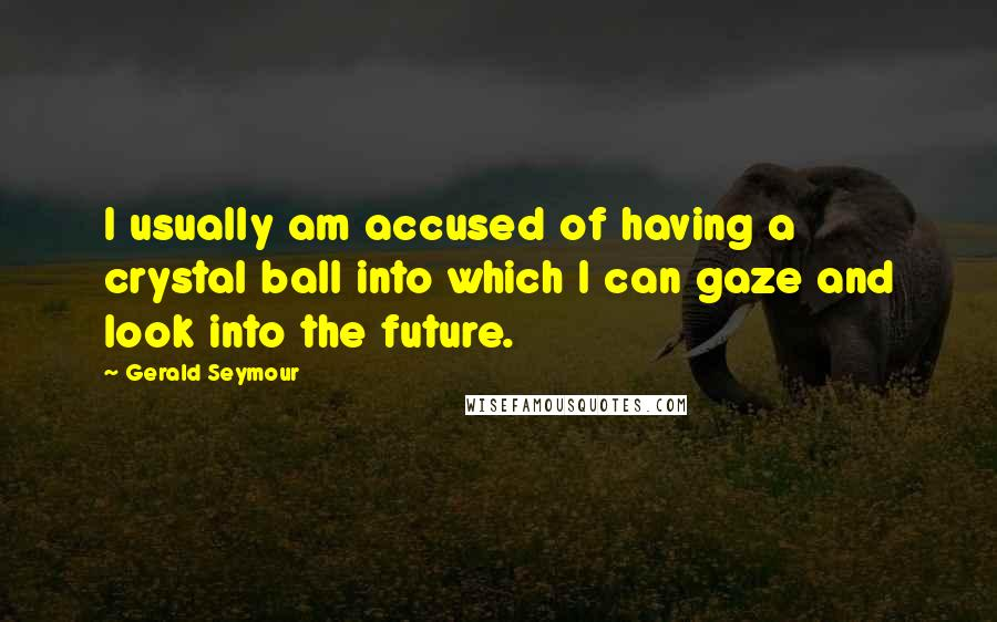 Gerald Seymour quotes: I usually am accused of having a crystal ball into which I can gaze and look into the future.
