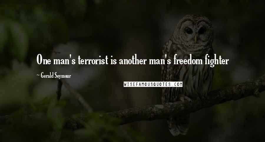 Gerald Seymour quotes: One man's terrorist is another man's freedom fighter