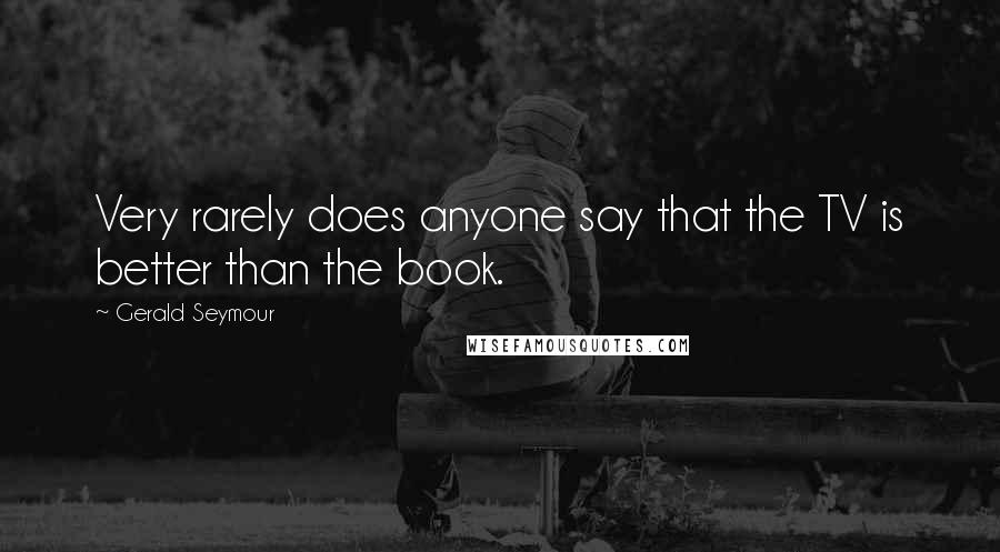 Gerald Seymour quotes: Very rarely does anyone say that the TV is better than the book.