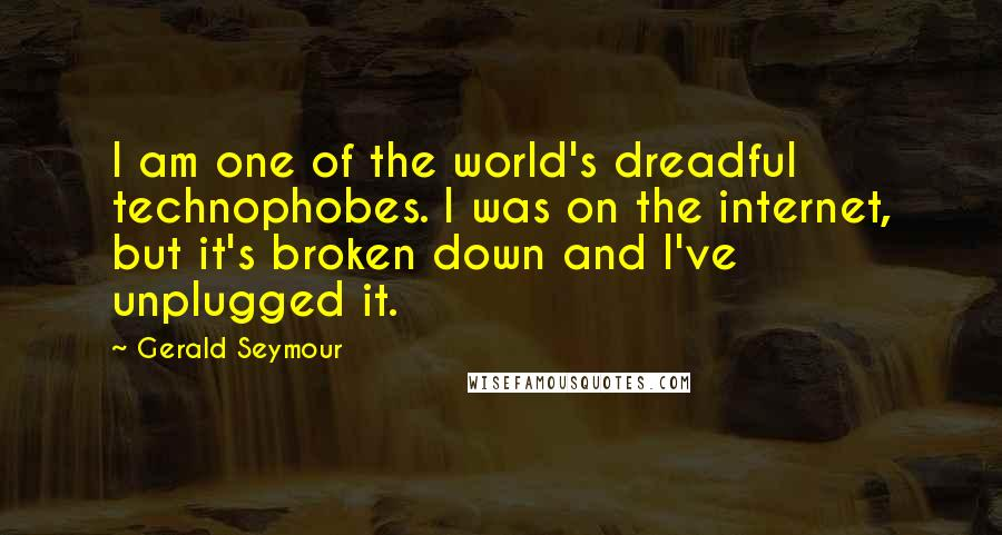 Gerald Seymour quotes: I am one of the world's dreadful technophobes. I was on the internet, but it's broken down and I've unplugged it.