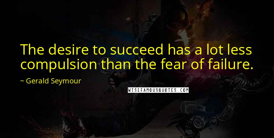 Gerald Seymour quotes: The desire to succeed has a lot less compulsion than the fear of failure.