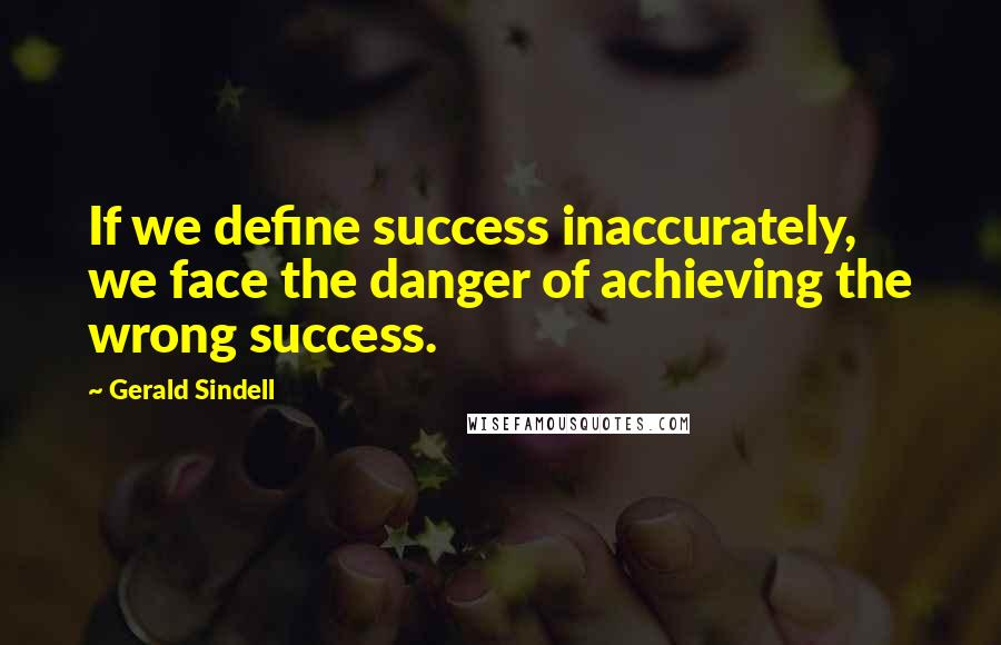 Gerald Sindell quotes: If we define success inaccurately, we face the danger of achieving the wrong success.