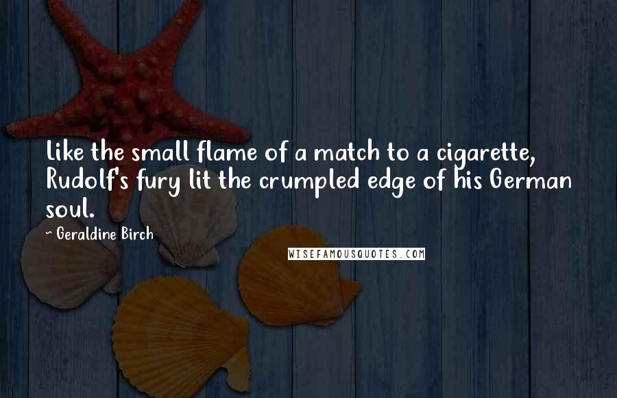 Geraldine Birch quotes: Like the small flame of a match to a cigarette, Rudolf's fury lit the crumpled edge of his German soul.