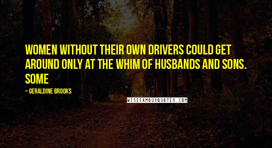 Geraldine Brooks quotes: Women without their own drivers could get around only at the whim of husbands and sons. Some