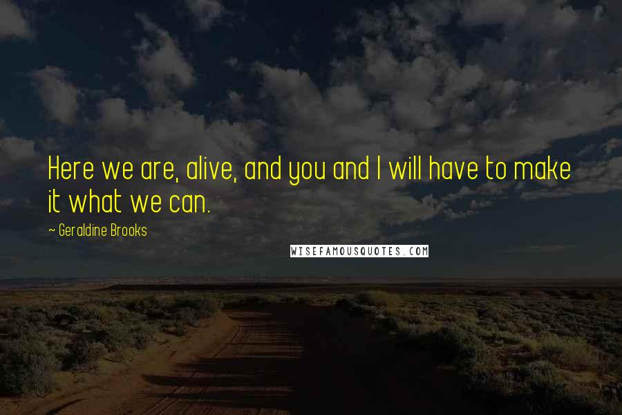 Geraldine Brooks quotes: Here we are, alive, and you and I will have to make it what we can.