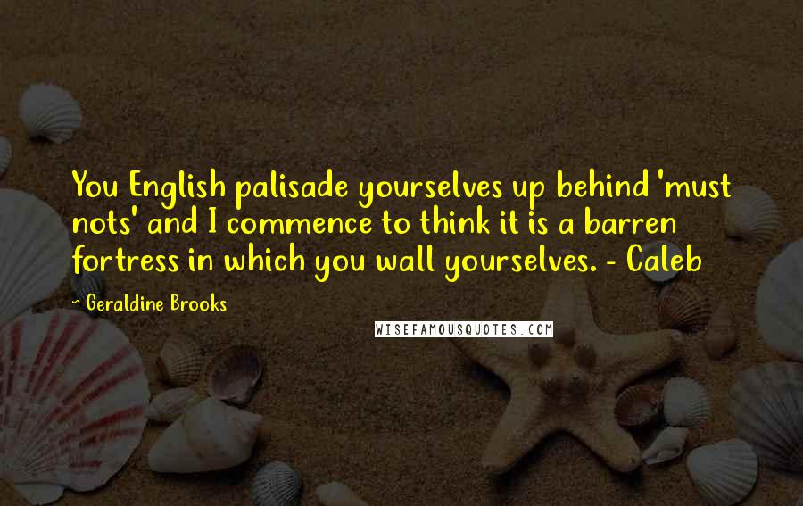 Geraldine Brooks quotes: You English palisade yourselves up behind 'must nots' and I commence to think it is a barren fortress in which you wall yourselves. - Caleb