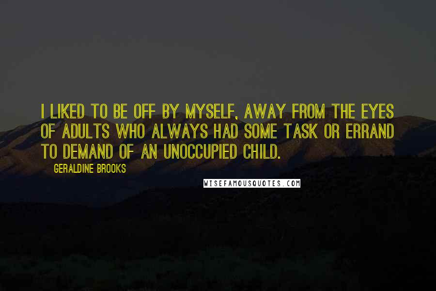 Geraldine Brooks quotes: I liked to be off by myself, away from the eyes of adults who always had some task or errand to demand of an unoccupied child.