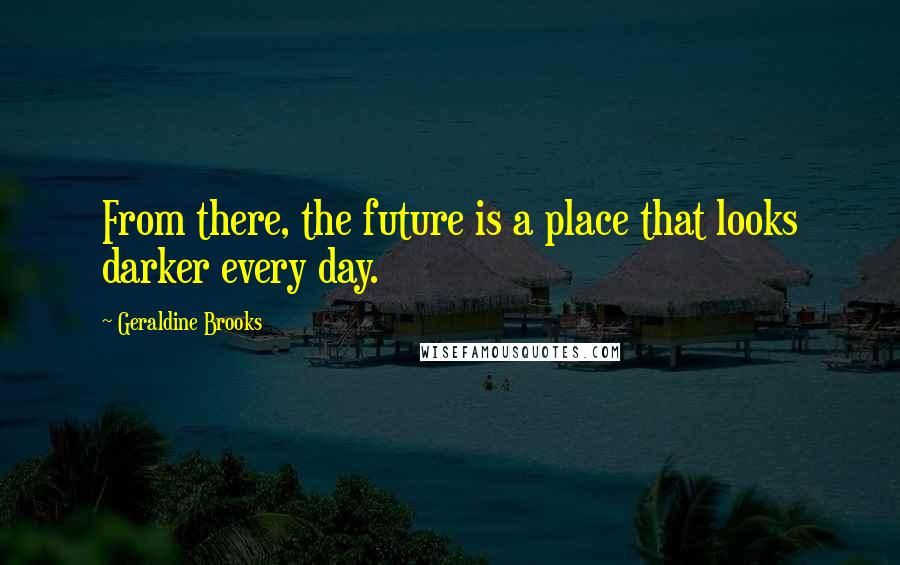 Geraldine Brooks quotes: From there, the future is a place that looks darker every day.