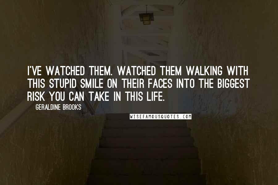 Geraldine Brooks quotes: I've watched them. Watched them walking with this stupid smile on their faces into the biggest risk you can take in this life.